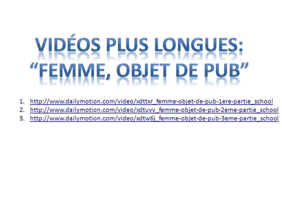 1.http://www.dailymotion.com/video/xdttxr_femme-objet-de-pub-1ere-partie_schoolhttp://www.dailymotion.com/video/xdttxr_femme-objet-de-pub-1ere-partie_