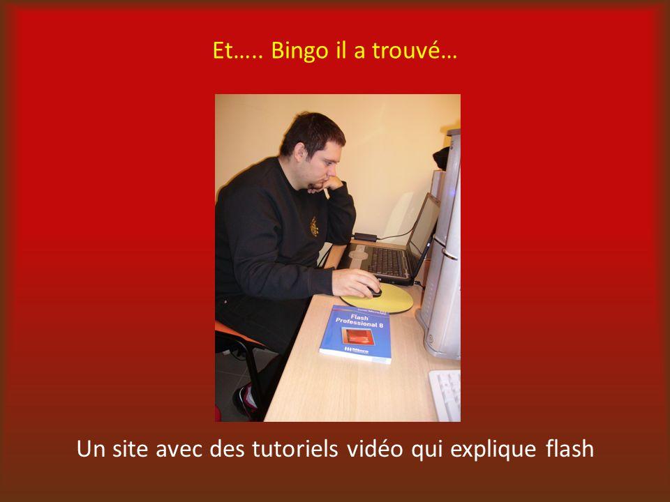 Et….. Bingo il a trouvé… Un site avec des tutoriels vidéo qui explique flash