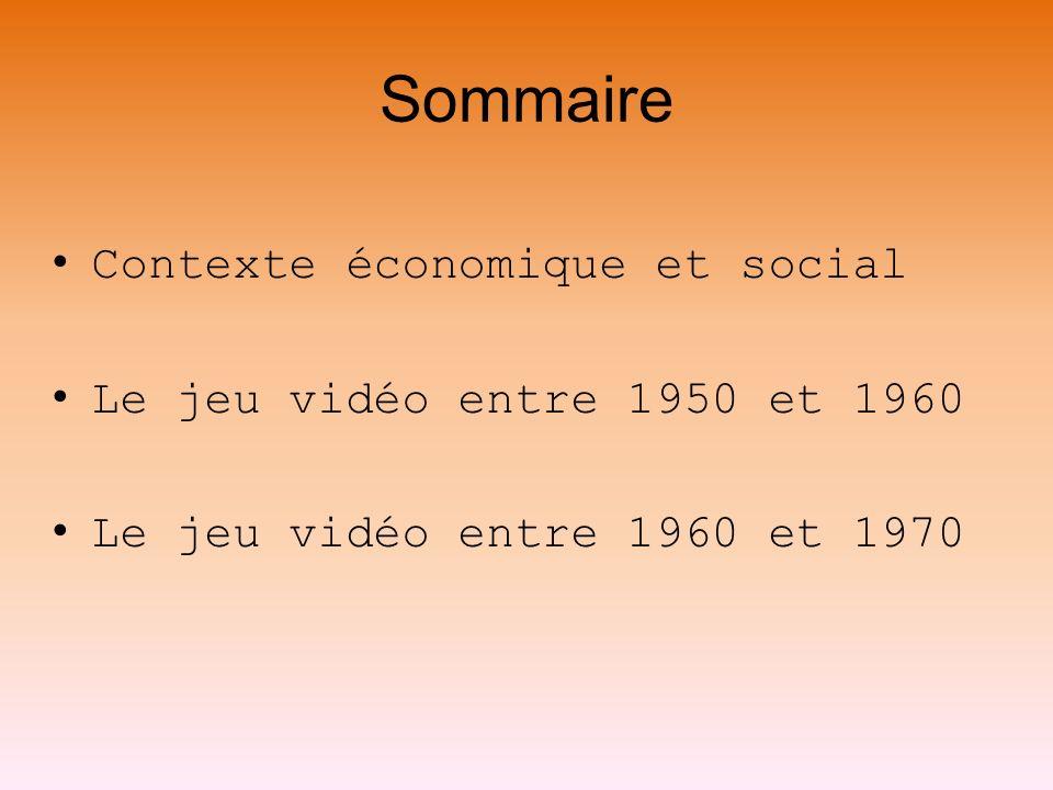 Sommaire Contexte économique et social Le jeu vidéo entre 1950 et 1960 Le jeu vidéo entre 1960 et 1970