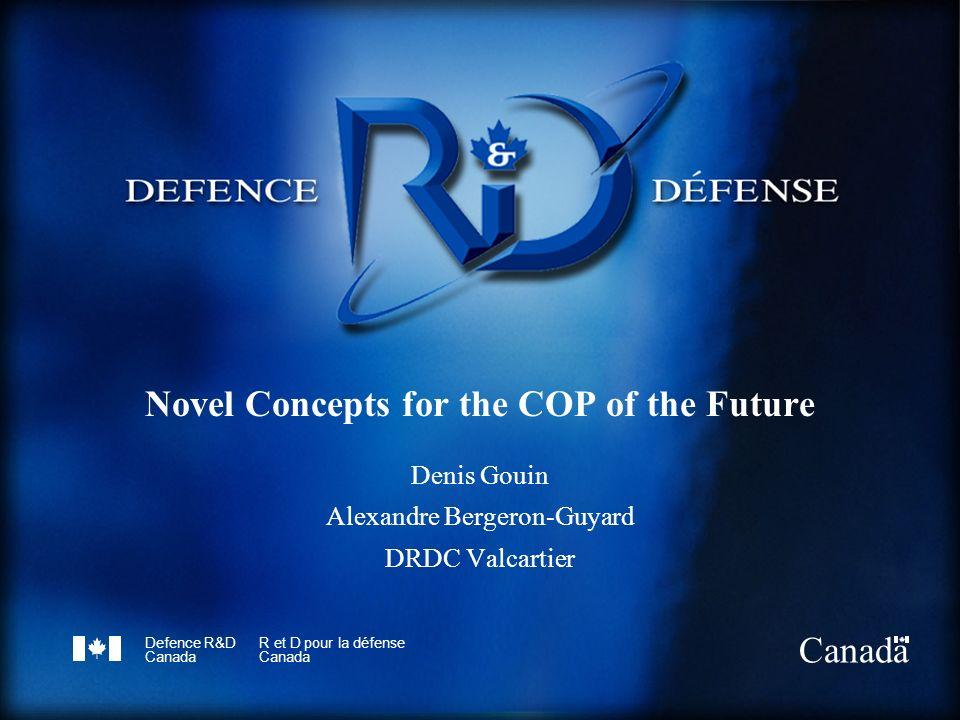 Defence R&D Canada R et D pour la défense Canada Novel Concepts for the COP of the Future Denis Gouin Alexandre Bergeron-Guyard DRDC Valcartier