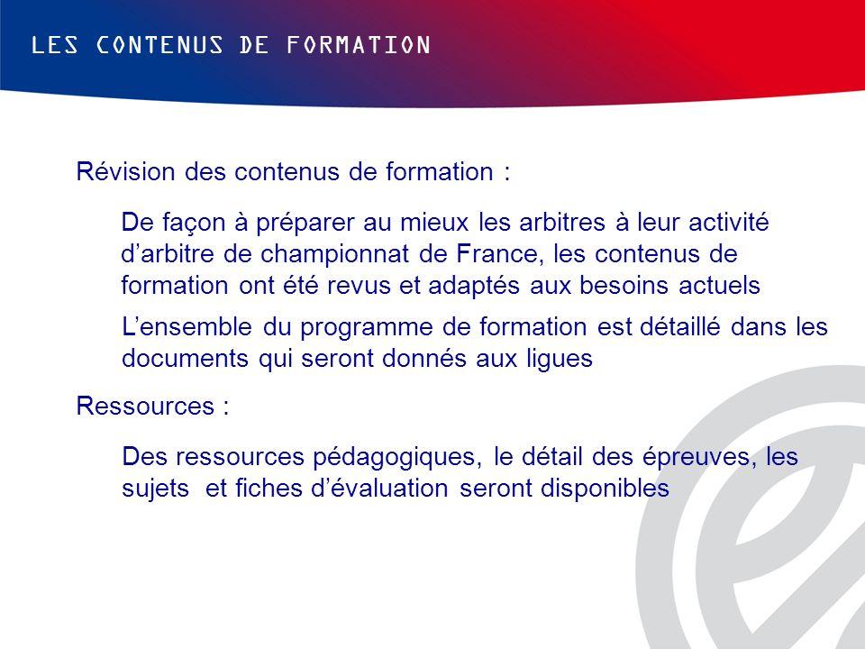 LES CONTENUS DE FORMATION Révision des contenus de formation : De façon à préparer au mieux les arbitres à leur activité darbitre de championnat de Fr
