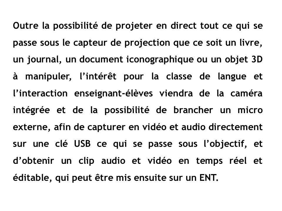 Outre la possibilité de projeter en direct tout ce qui se passe sous le capteur de projection que ce soit un livre, un journal, un document iconographique ou un objet 3D à manipuler, lintérêt pour la classe de langue et linteraction enseignant-élèves viendra de la caméra intégrée et de la possibilité de brancher un micro externe, afin de capturer en vidéo et audio directement sur une clé USB ce qui se passe sous lobjectif, et dobtenir un clip audio et vidéo en temps réel et éditable, qui peut être mis ensuite sur un ENT.
