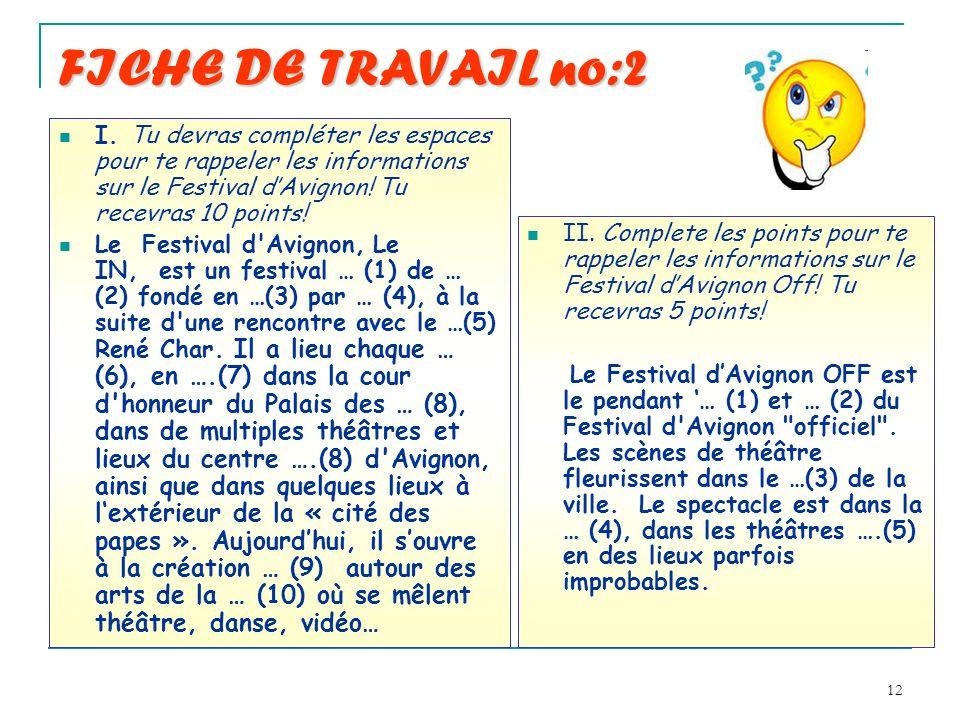 12 FICHE DE TRAVAIL no:2 I. Tu devras compléter les espaces pour te rappeler les informations sur le Festival dAvignon! Tu recevras 10 points! Le Fest