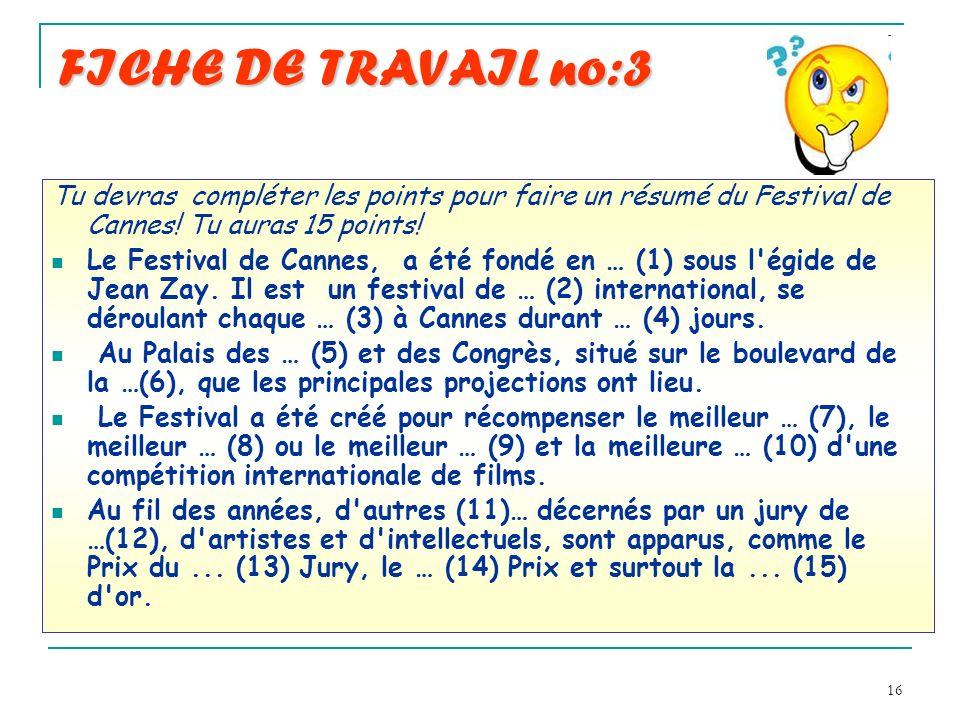 16 FICHE DE TRAVAIL no:3 Tu devras compléter les points pour faire un résumé du Festival de Cannes! Tu auras 15 points! Le Festival de Cannes, a été f