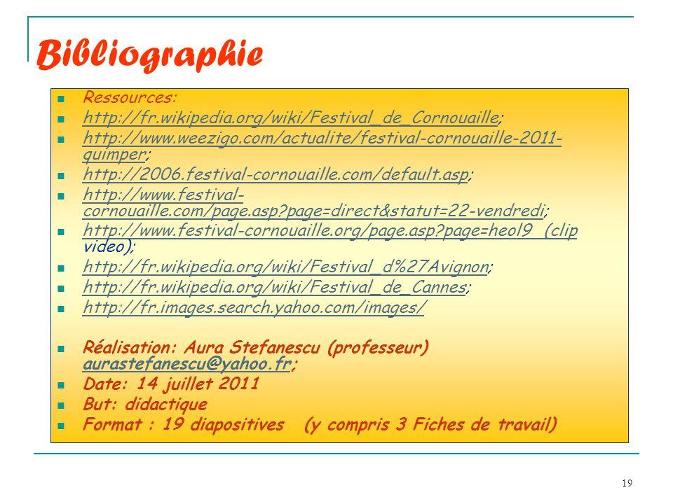 19 Bibliographie Ressources: http://fr.wikipedia.org/wiki/Festival_de_Cornouaille; http://fr.wikipedia.org/wiki/Festival_de_Cornouaille http://www.weezigo.com/actualite/festival-cornouaille-2011- quimper; http://www.weezigo.com/actualite/festival-cornouaille-2011- quimper http://2006.festival-cornouaille.com/default.asp; http://2006.festival-cornouaille.com/default.asp http://www.festival- cornouaille.com/page.asp page=direct&statut=22-vendredi; http://www.festival- cornouaille.com/page.asp page=direct&statut=22-vendredi http://www.festival-cornouaille.org/page.asp page=heol9 (clip video); http://www.festival-cornouaille.org/page.asp page=heol9 (clip http://fr.wikipedia.org/wiki/Festival_d%27Avignon; http://fr.wikipedia.org/wiki/Festival_d%27Avignon http://fr.wikipedia.org/wiki/Festival_de_Cannes; http://fr.wikipedia.org/wiki/Festival_de_Cannes http://fr.images.search.yahoo.com/images/ Réalisation: Aura Stefanescu (professeur) aurastefanescu@yahoo.fr; aurastefanescu@yahoo.fr Date: 14 juillet 2011 But: didactique Format : 19 diapositives (y compris 3 Fiches de travail)