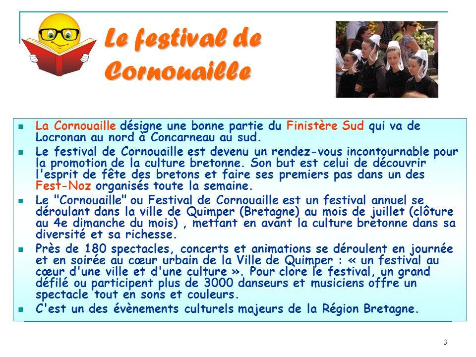 3 Le festival de Cornouaille La Cornouaille désigne une bonne partie du Finistère Sud qui va de Locronan au nord à Concarneau au sud. Le festival de C