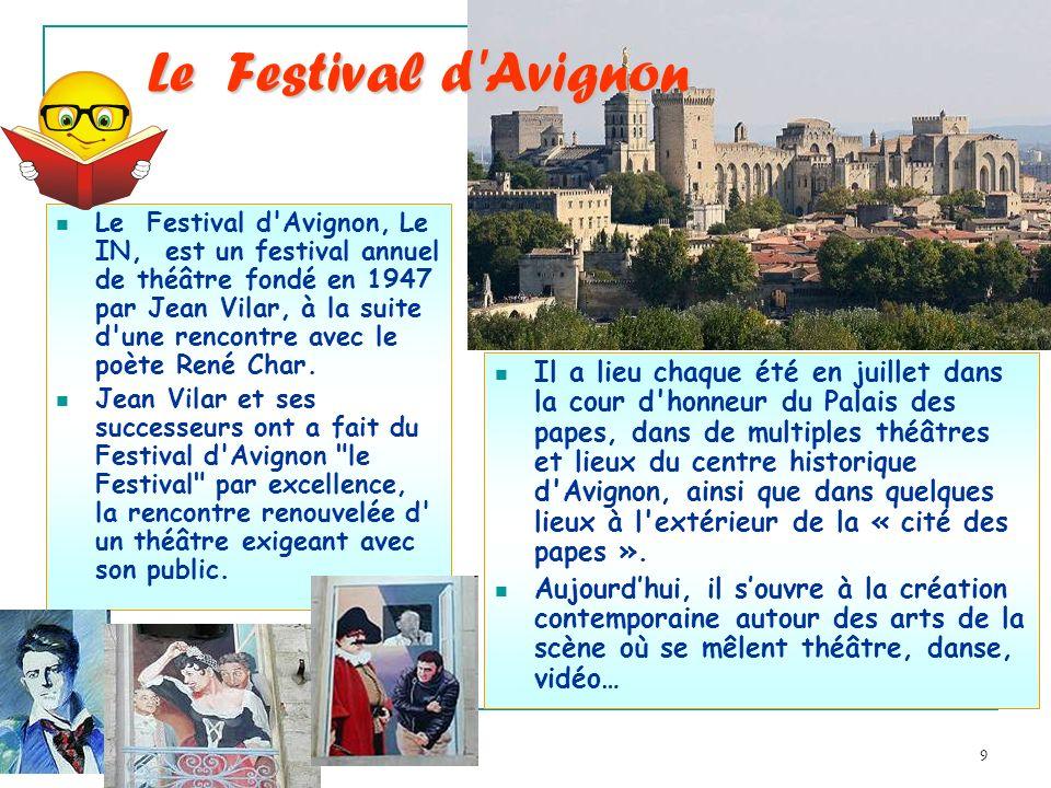 9 Le Festival d'Avignon Le Festival d'Avignon, Le IN, est un festival annuel de théâtre fondé en 1947 par Jean Vilar, à la suite d'une rencontre avec