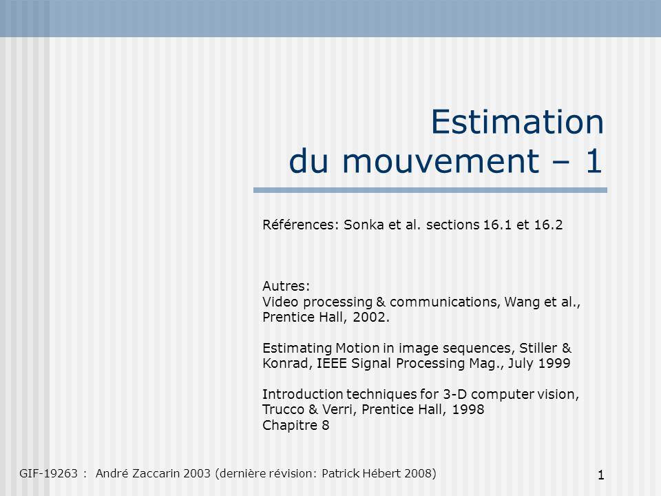 1 Estimation du mouvement – 1 GIF-19263 : André Zaccarin 2003 (dernière révision: Patrick Hébert 2008) Références: Sonka et al. sections 16.1 et 16.2