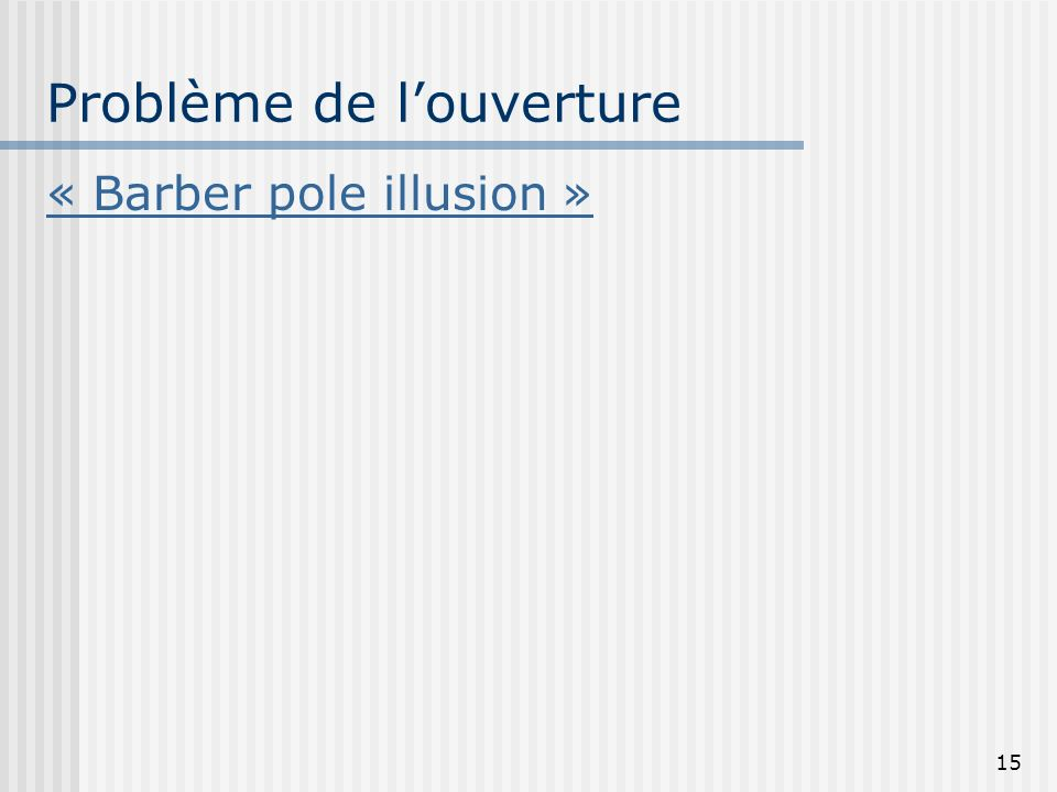 15 Problème de louverture « Barber pole illusion »