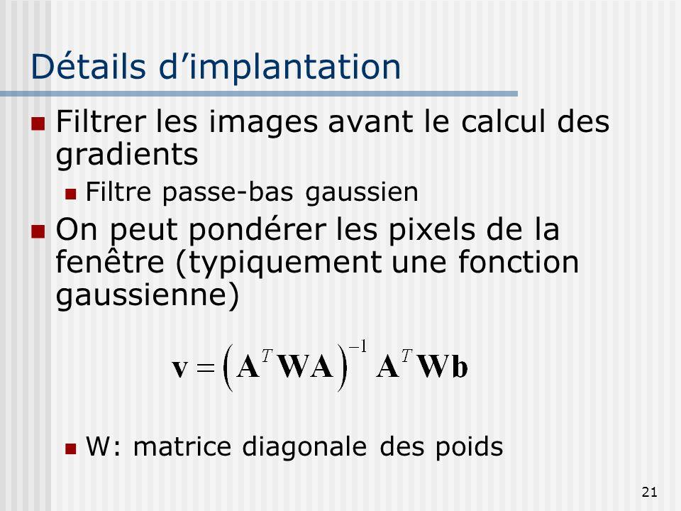 21 Détails dimplantation Filtrer les images avant le calcul des gradients Filtre passe-bas gaussien On peut pondérer les pixels de la fenêtre (typique
