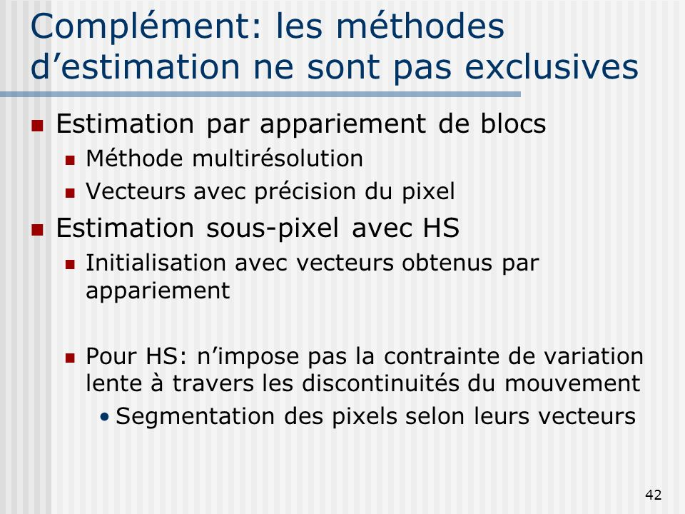 42 Complément: les méthodes destimation ne sont pas exclusives Estimation par appariement de blocs Méthode multirésolution Vecteurs avec précision du