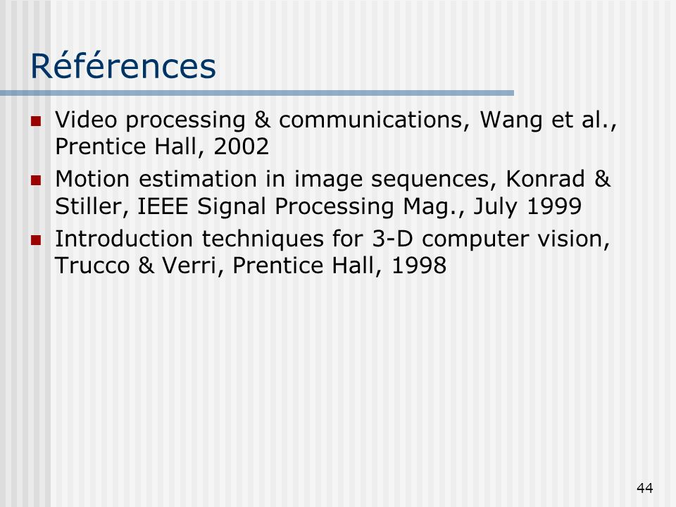 44 Références Video processing & communications, Wang et al., Prentice Hall, 2002 Motion estimation in image sequences, Konrad & Stiller, IEEE Signal