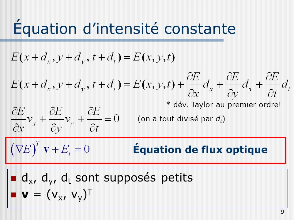 9 Équation dintensité constante d x, d y, d t sont supposés petits v = (v x, v y ) T Équation de flux optique (on a tout divisé par d t ) * dév. Taylo
