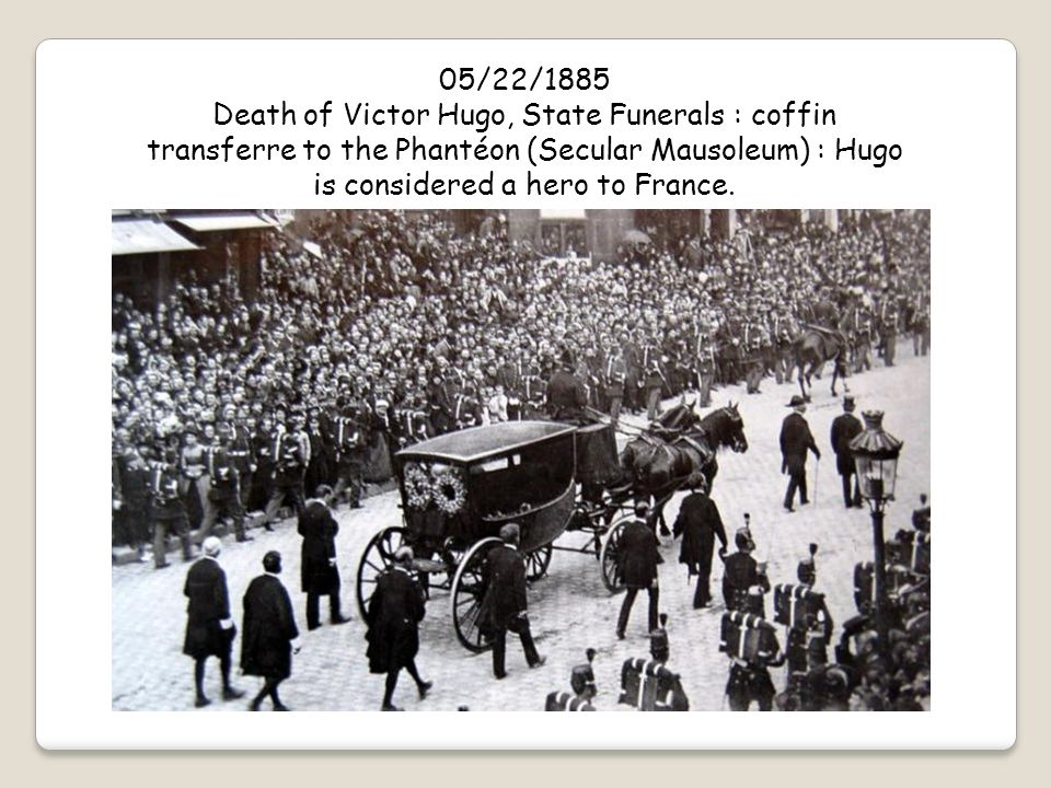 05/22/1885 Death of Victor Hugo, State Funerals : coffin transferre to the Phantéon (Secular Mausoleum) : Hugo is considered a hero to France.