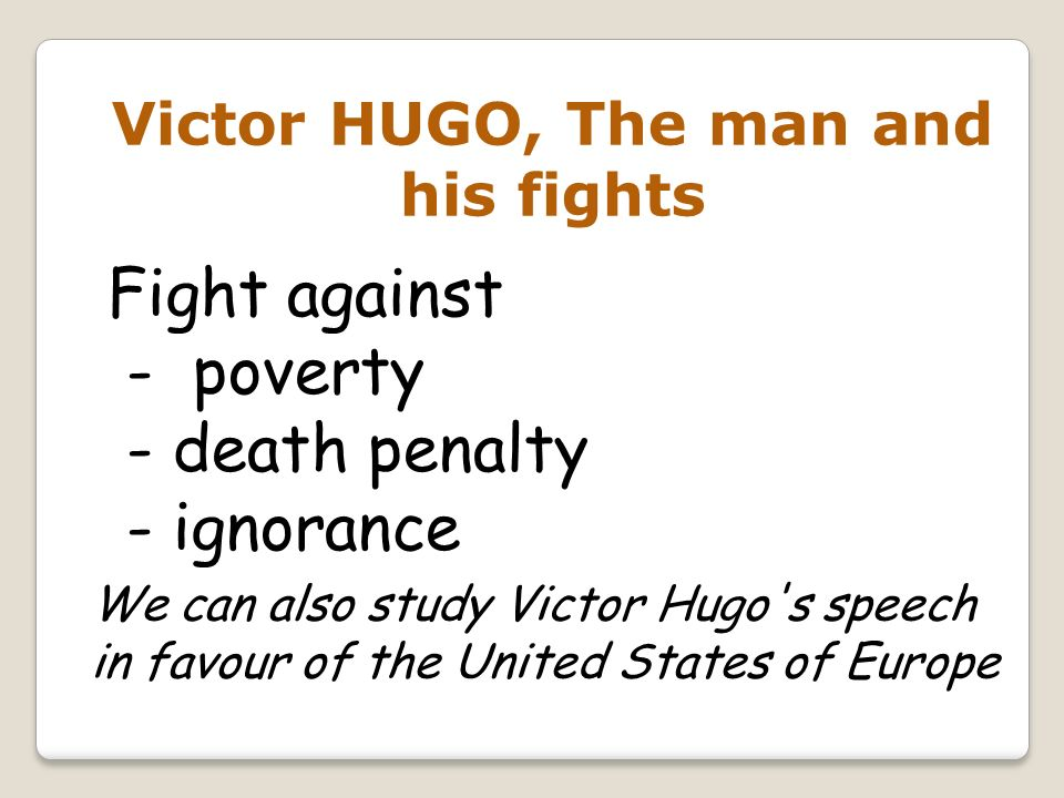 Victor HUGO, The man and his fights Fight against - poverty - death penalty - ignorance We can also study Victor Hugo's speech in favour of the United