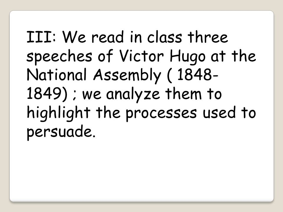 III: We read in class three speeches of Victor Hugo at the National Assembly ( 1848- 1849) ; we analyze them to highlight the processes used to persua