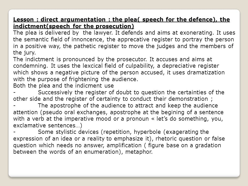 Lesson : direct argumentation : the plea( speech for the defence), the indictment(speech for the prosecution) The plea is delivered by the lawyer. It