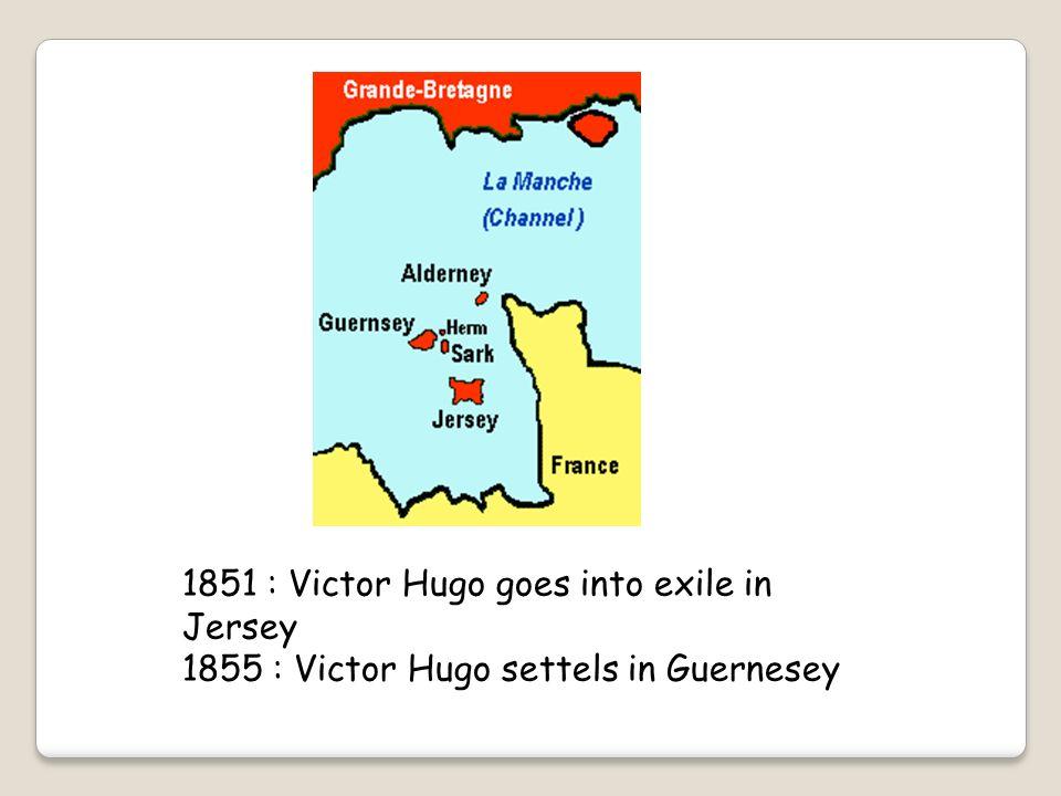 1851 : Victor Hugo goes into exile in Jersey 1855 : Victor Hugo settels in Guernesey