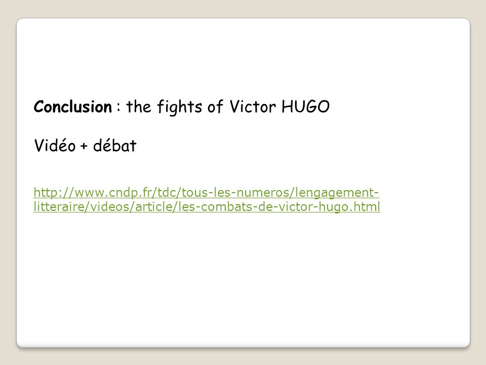 Conclusion : the fights of Victor HUGO Vidéo + débat http://www.cndp.fr/tdc/tous-les-numeros/lengagement- litteraire/videos/article/les-combats-de-vic