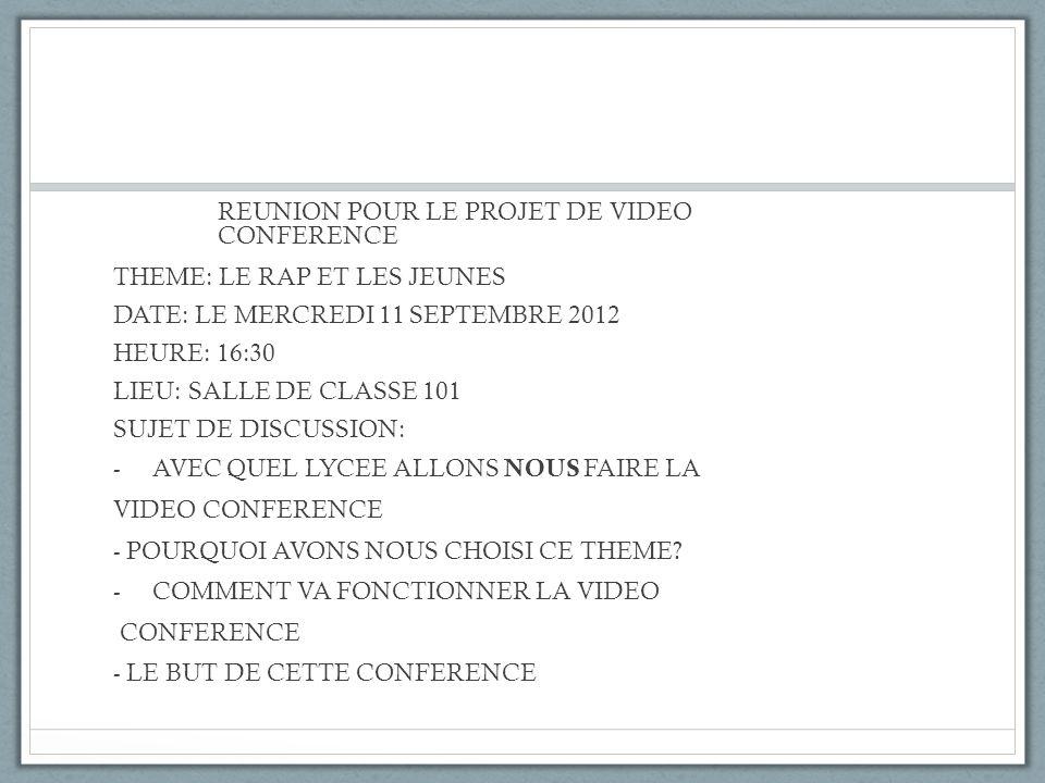 REUNION POUR LE PROJET DE VIDEO CONFERENCE THEME: LE RAP ET LES JEUNES DATE: LE MERCREDI 11 SEPTEMBRE 2012 HEURE: 16:30 LIEU: SALLE DE CLASSE 101 SUJE