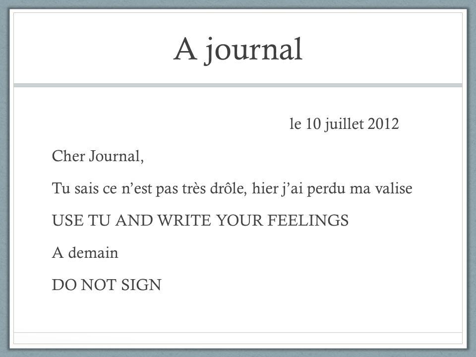 A journal le 10 juillet 2012 Cher Journal, Tu sais ce nest pas très drôle, hier jai perdu ma valise USE TU AND WRITE YOUR FEELINGS A demain DO NOT SIG