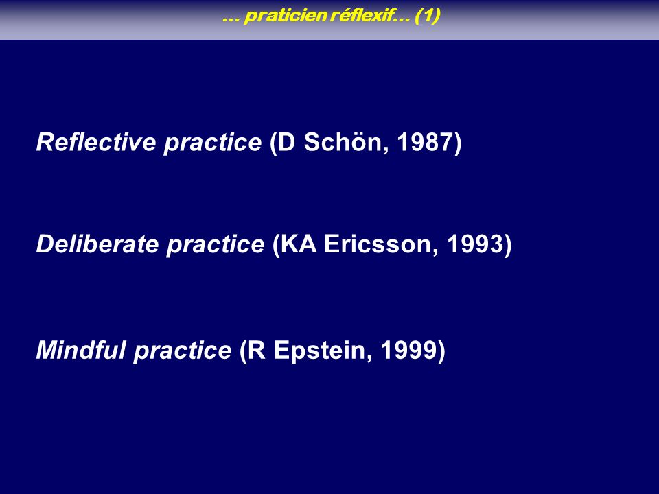 Deliberate practice (KA Ericsson, 1993) Mindful practice (R Epstein, 1999) Reflective practice (D Schön, 1987) … praticien réflexif… (1)