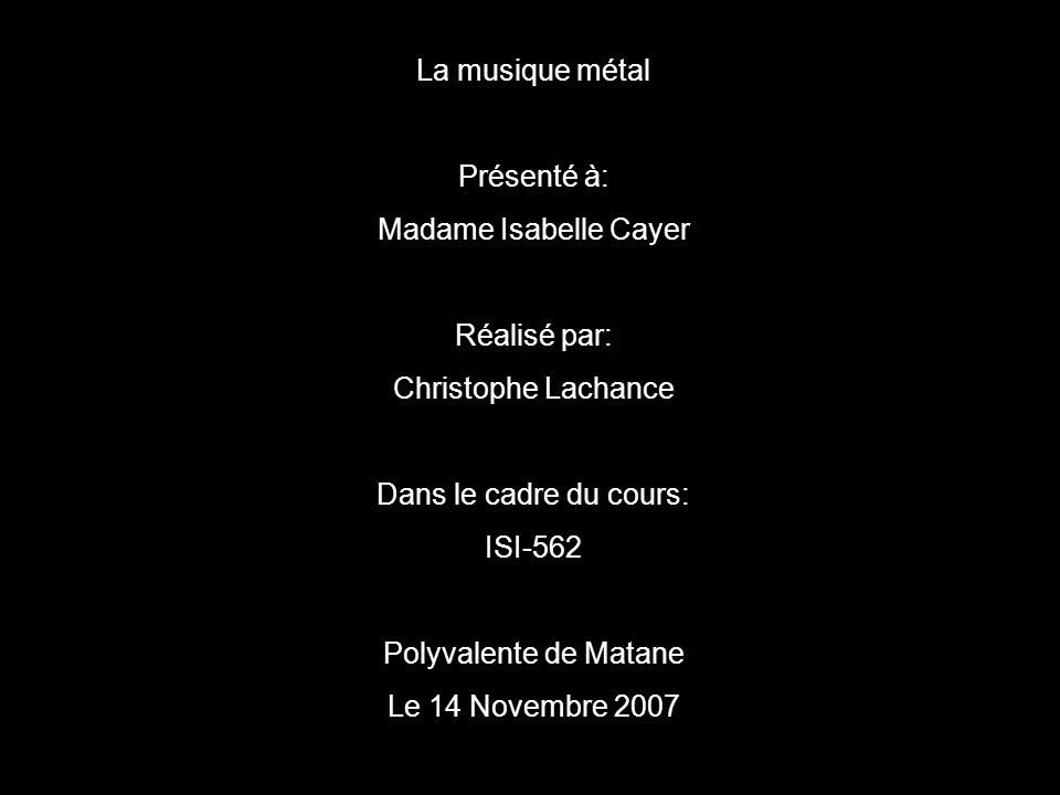 La musique métal Présenté à: Madame Isabelle Cayer Réalisé par: Christophe Lachance Dans le cadre du cours: ISI-562 Polyvalente de Matane Le 14 Novembre 2007