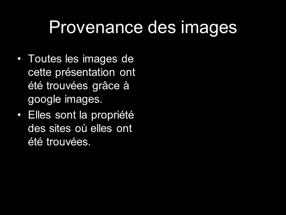 Provenance des images Toutes les images de cette présentation ont été trouvées grâce à google images. Elles sont la propriété des sites où elles ont é