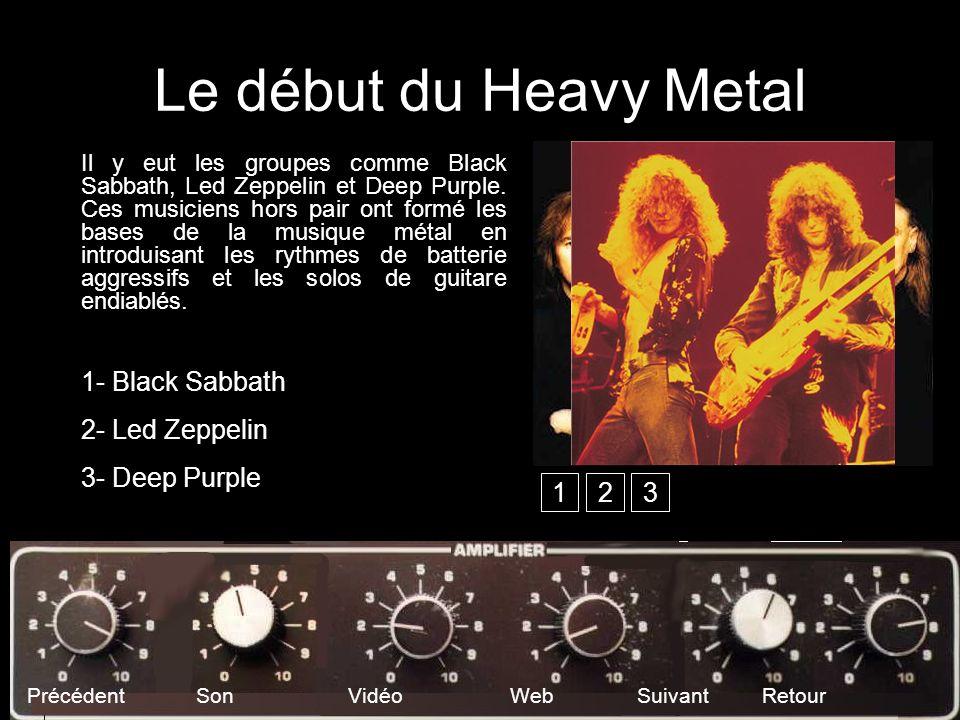 Le début du Heavy Metal Il y eut les groupes comme Black Sabbath, Led Zeppelin et Deep Purple. Ces musiciens hors pair ont formé les bases de la musiq