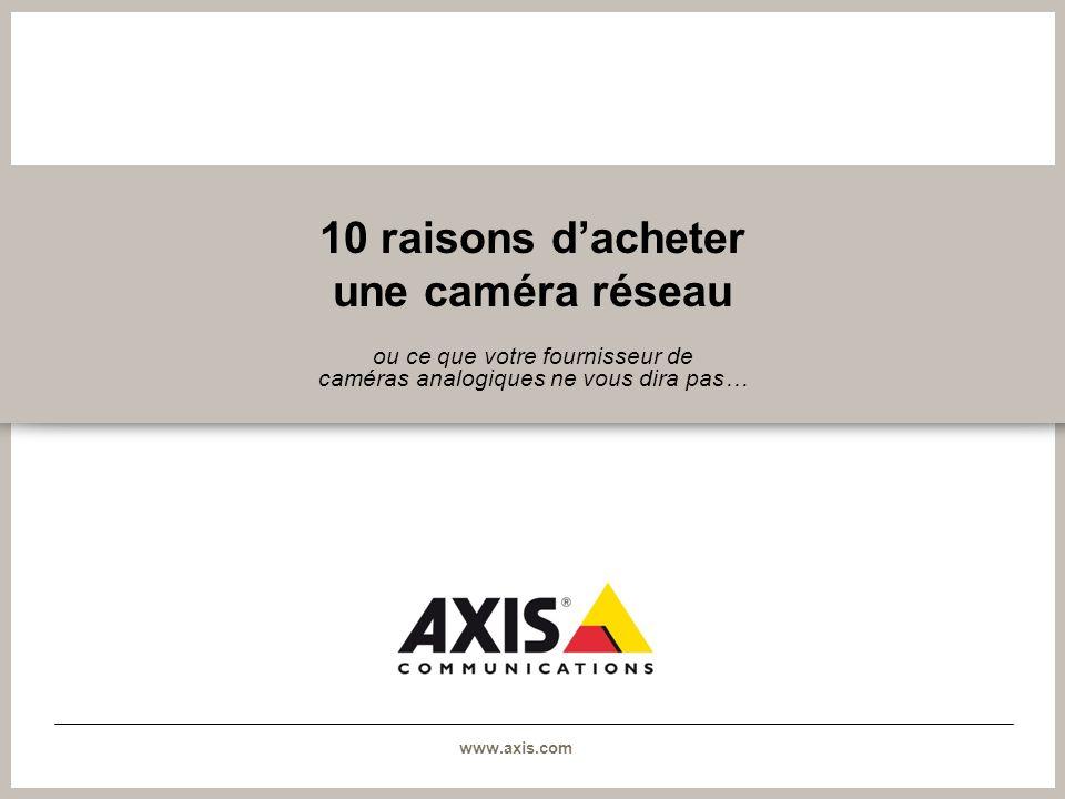 www.axis.com 10 raisons dacheter une caméra réseau ou ce que votre fournisseur de caméras analogiques ne vous dira pas…