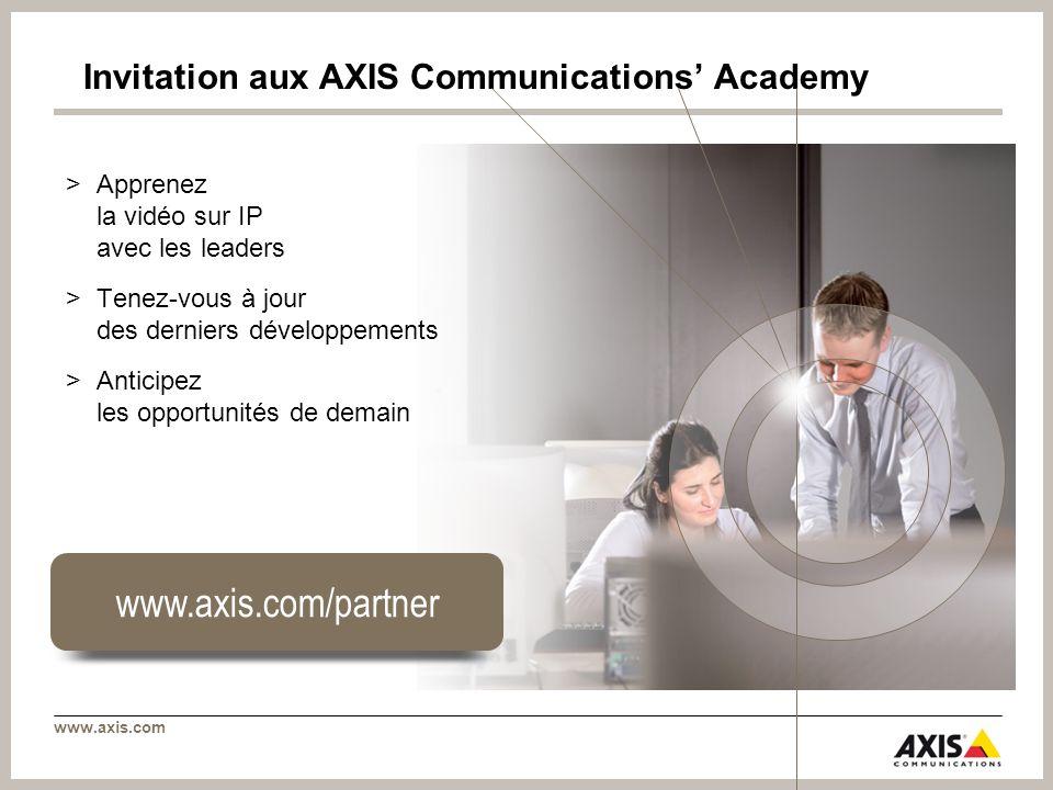 www.axis.com Invitation aux AXIS Communications Academy >Apprenez la vidéo sur IP avec les leaders >Tenez-vous à jour des derniers développements >Anticipez les opportunités de demain www.axis.com/partner