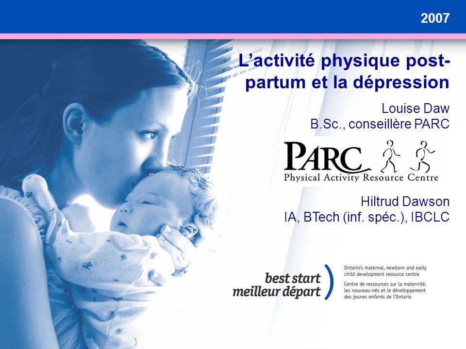 2007 Lactivité physique post- partum et la dépression Louise Daw B.Sc., conseillère PARC Hiltrud Dawson IA, BTech (inf. spéc.), IBCLC