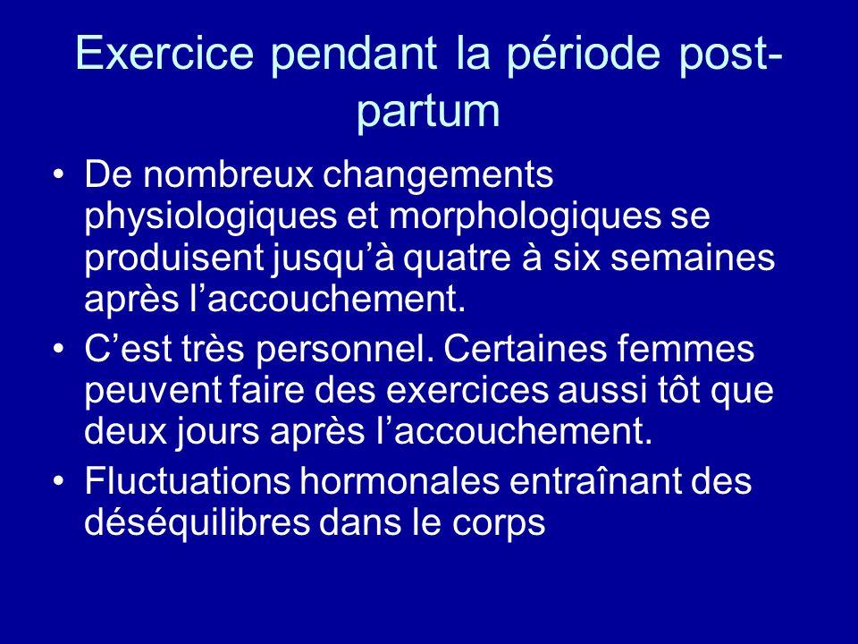 Exercice pendant la période post- partum De nombreux changements physiologiques et morphologiques se produisent jusquà quatre à six semaines après laccouchement.