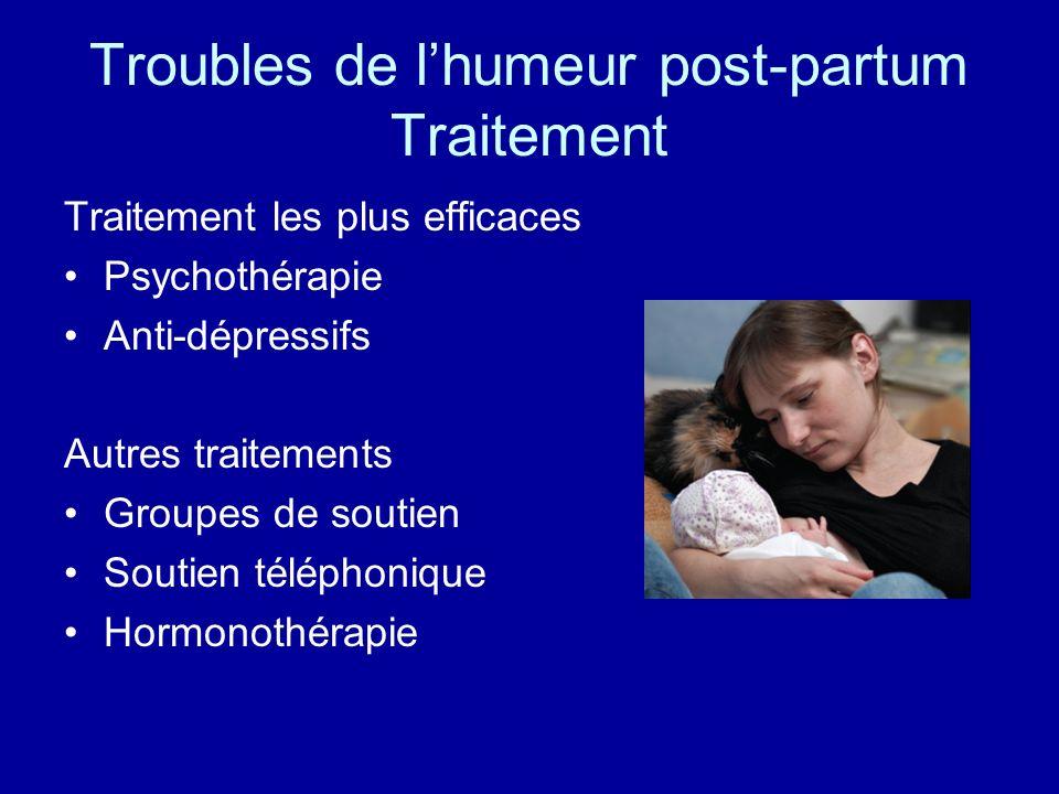 Troubles de lhumeur post-partum Traitement Traitement les plus efficaces Psychothérapie Anti-dépressifs Autres traitements Groupes de soutien Soutien téléphonique Hormonothérapie