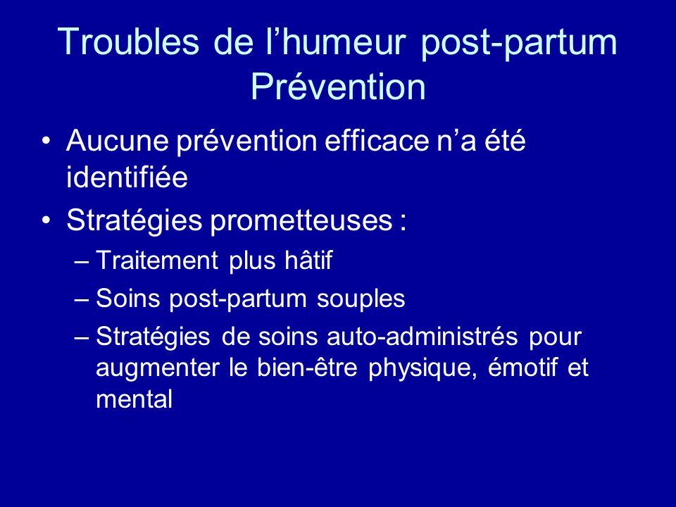 Troubles de lhumeur post-partum Prévention Aucune prévention efficace na été identifiée Stratégies prometteuses : –Traitement plus hâtif –Soins post-p