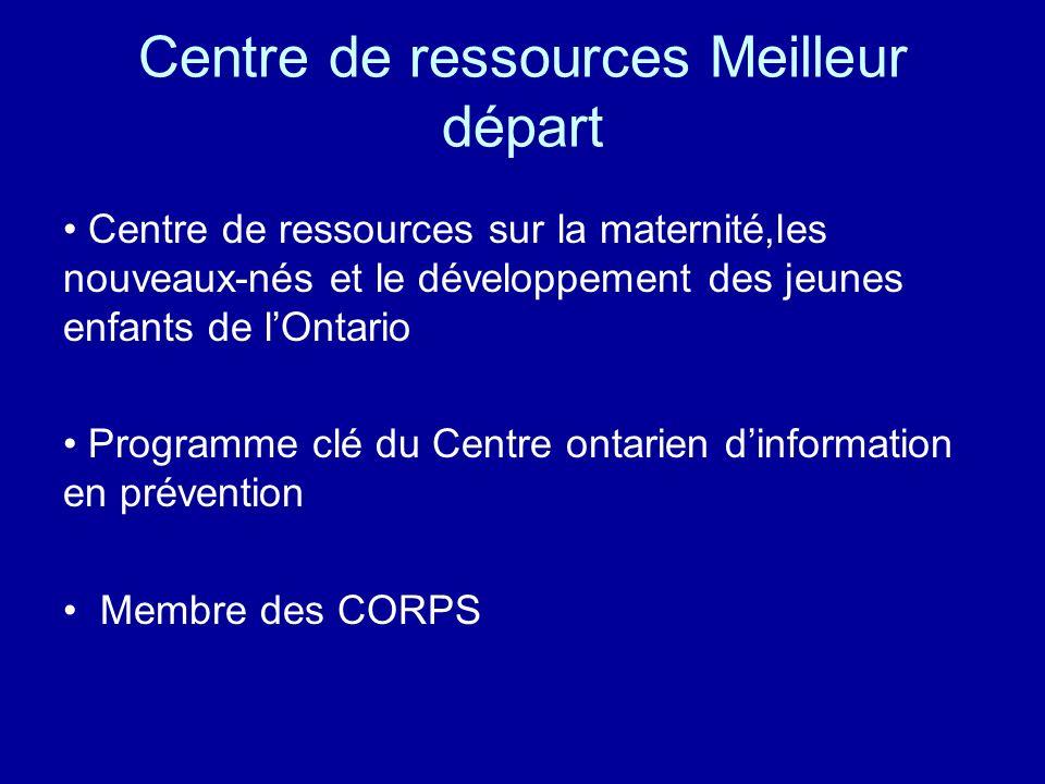 Centre de ressources Meilleur départ Centre de ressources sur la maternité,les nouveaux-nés et le développement des jeunes enfants de lOntario Programme clé du Centre ontarien dinformation en prévention Membre des CORPS