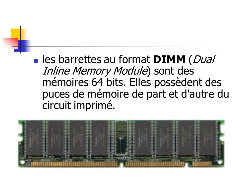 les barrettes au format DIMM (Dual Inline Memory Module) sont des mémoires 64 bits. Elles possèdent des puces de mémoire de part et d'autre du circuit