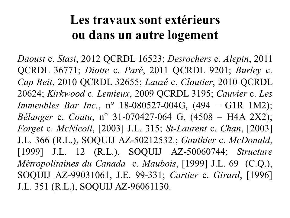 Les travaux sont extérieurs ou dans un autre logement Daoust c. Stasi, 2012 QCRDL 16523; Desrochers c. Alepin, 2011 QCRDL 36771; Diotte c. Paré, 2011