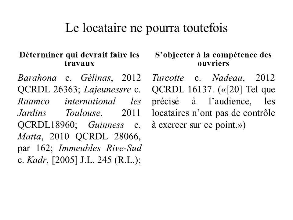 Le locataire ne pourra toutefois Déterminer qui devrait faire les travaux Barahona c. Gélinas, 2012 QCRDL 26363; Lajeunessre c. Raamco international l