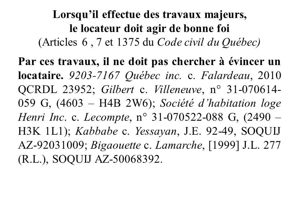 Lorsquil effectue des travaux majeurs, le locateur doit agir de bonne foi (Articles 6, 7 et 1375 du Code civil du Québec) Par ces travaux, il ne doit
