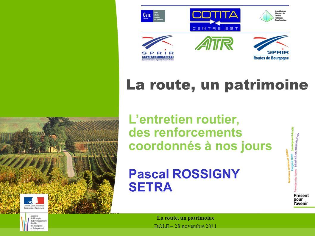 La route, un patrimoine DOLE – 28 novembre 2011 La route, un patrimoine Lentretien routier, des renforcements coordonnés à nos jours Pascal ROSSIGNY S