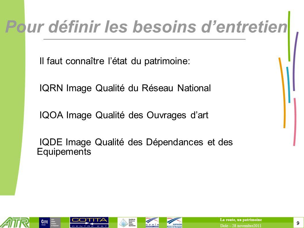 9 9 Pour définir les besoins dentretien Il faut connaître létat du patrimoine: IQRN Image Qualité du Réseau National IQOA Image Qualité des Ouvrages d