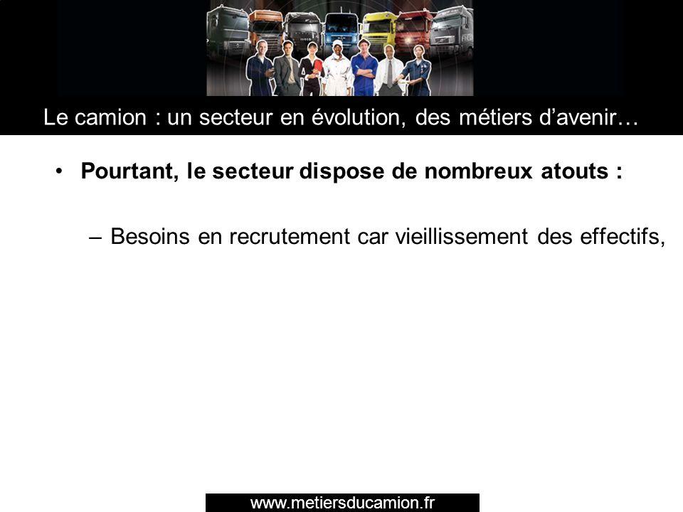 Pourtant, le secteur dispose de nombreux atouts : –Besoins en recrutement car vieillissement des effectifs, www.metiersducamion.fr Le camion : un sect