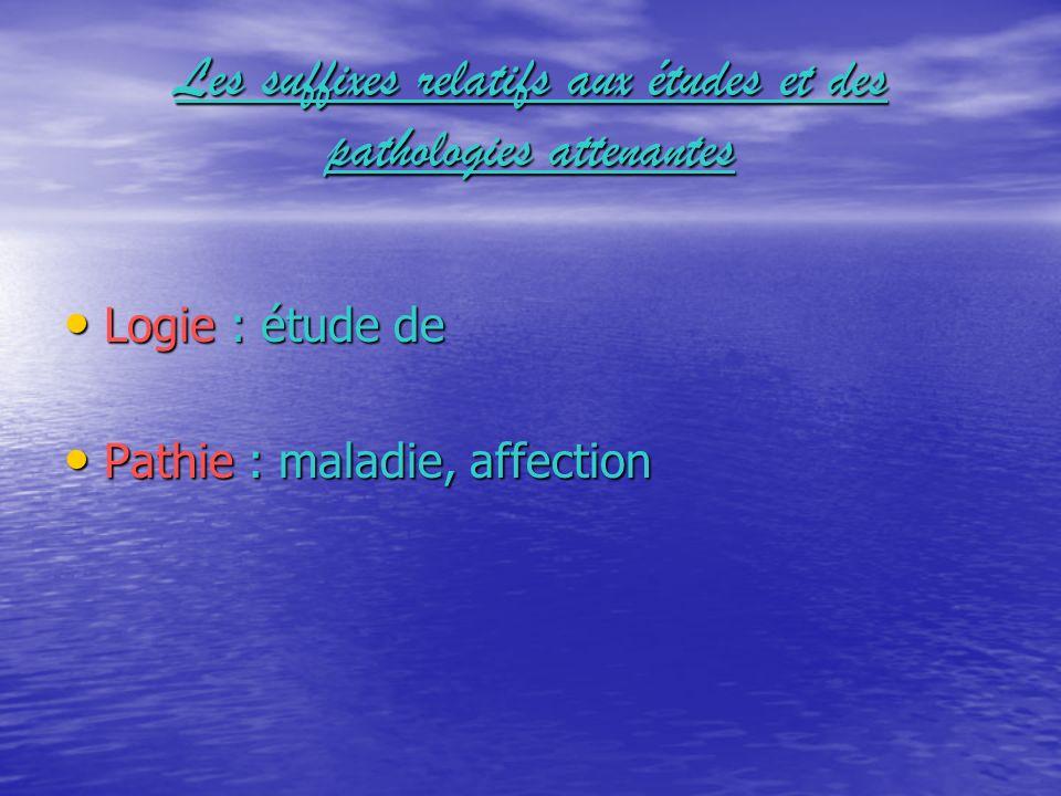 Les suffixes relatifs aux études et des pathologies attenantes Logie : étude de Logie : étude de Pathie : maladie, affection Pathie : maladie, affecti