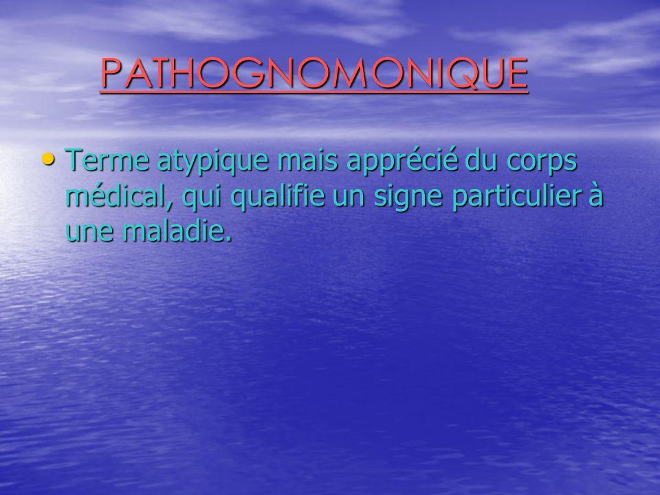 PATHOGNOMONIQUE Terme atypique mais apprécié du corps médical, qui qualifie un signe particulier à une maladie.