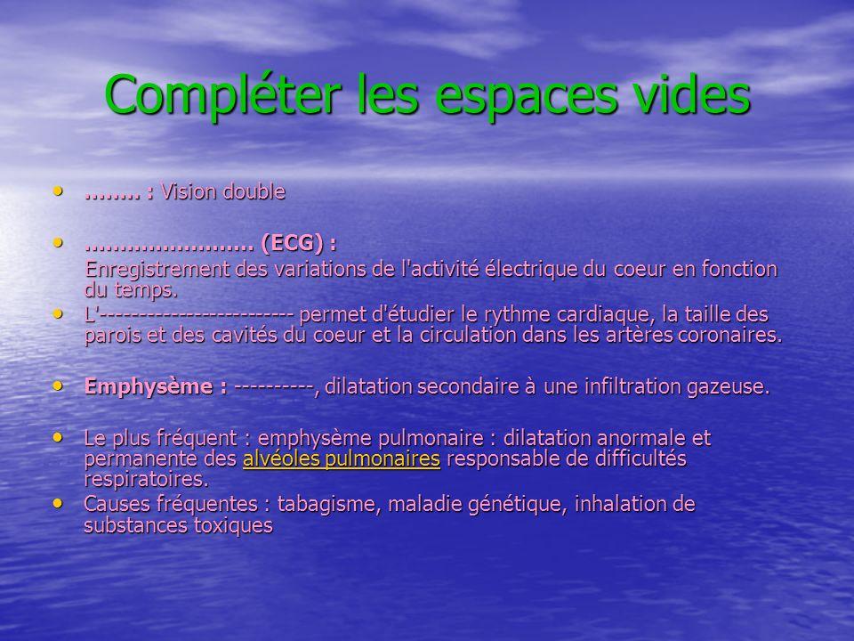 Compléter les espaces vides …….. : Vision double …….. : Vision double …………………… (ECG) : …………………… (ECG) : Enregistrement des variations de l'activité él