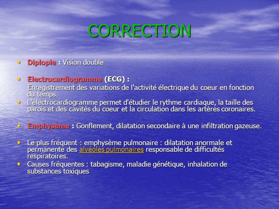 CORRECTION Diplopie : Vision double Electrocardiogramme (ECG) : Enregistrement des variations de l'activité électrique du coeur en fonction du temps.