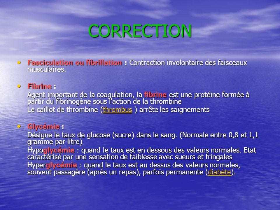 CORRECTION Fasciculation ou fibrillation : Contraction involontaire des faisceaux musculaires. Fibrine : Agent important de la coagulation, la fibrine