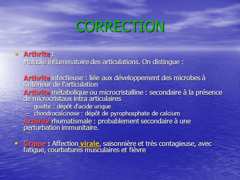 CORRECTION Arthrite : Arthrite : Maladie inflammatoire des articulations. On distingue : Arthrite infectieuse : liée aux développement des microbes à