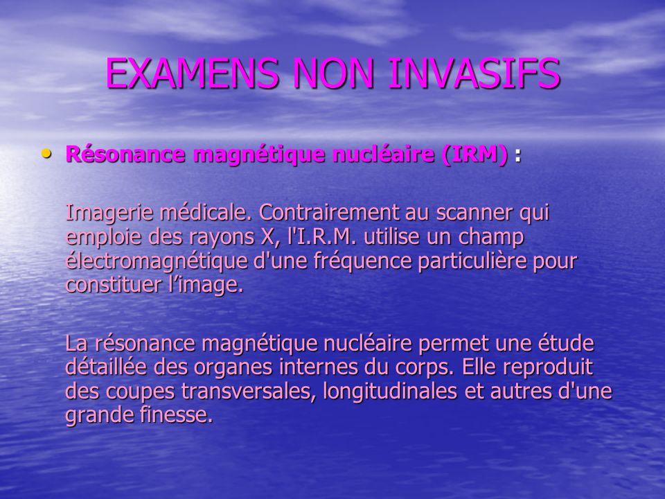 EXAMENS NON INVASIFS Résonance magnétique nucléaire (IRM) : Résonance magnétique nucléaire (IRM) : Imagerie médicale. Contrairement au scanner qui emp